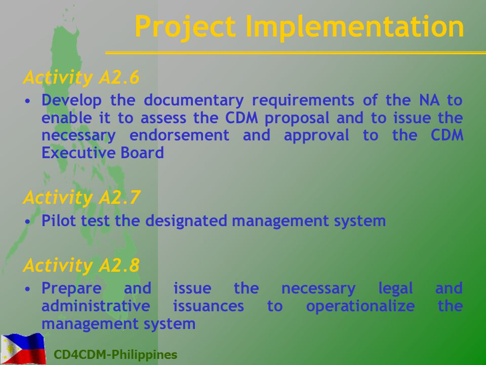 CD4CDM-Philippines Activity A2.6 Develop the documentary requirements of the NA to enable it to assess the CDM proposal and to issue the necessary endorsement and approval to the CDM Executive Board Activity A2.7 Pilot test the designated management system Activity A2.8 Prepare and issue the necessary legal and administrative issuances to operationalize the management system Project Implementation