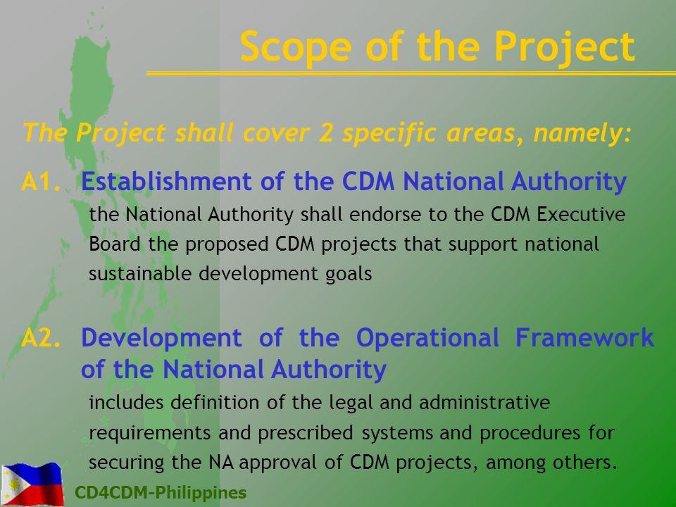 CD4CDM-Philippines The Project shall cover 2 specific areas, namely: A1.Establishment of the CDM National Authority the National Authority shall endorse to the CDM Executive Board the proposed CDM projects that support national sustainable development goals A2.Development of the Operational Framework of the National Authority includes definition of the legal and administrative requirements and prescribed systems and procedures for securing the NA approval of CDM projects, among others.