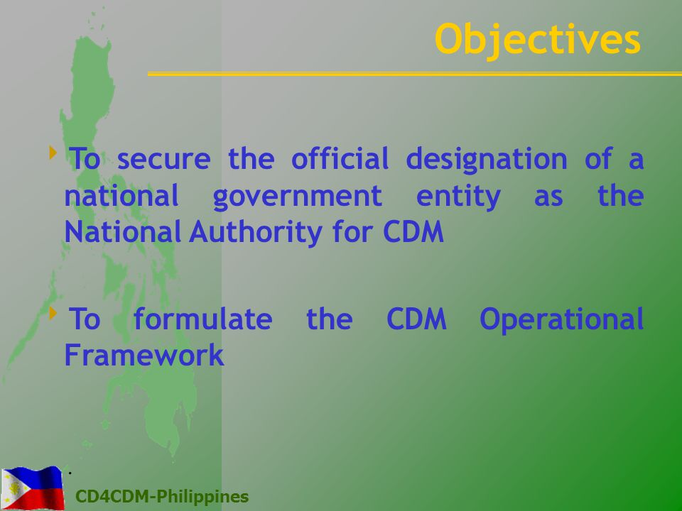 CD4CDM-Philippines  To secure the official designation of a national government entity as the National Authority for CDM  To formulate the CDM Operational Framework Objectives.