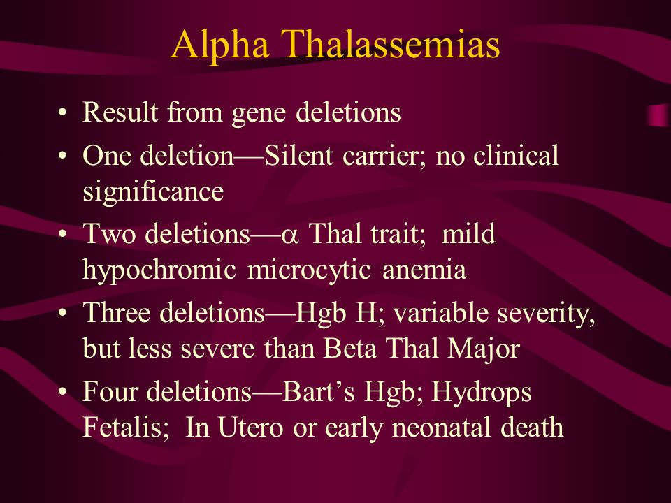 Alpha Thalassemias Result from gene deletions One deletion—Silent carrier; no clinical significance Two deletions—  Thal trait; mild hypochromic microcytic anemia Three deletions—Hgb H; variable severity, but less severe than Beta Thal Major Four deletions—Bart's Hgb; Hydrops Fetalis; In Utero or early neonatal death