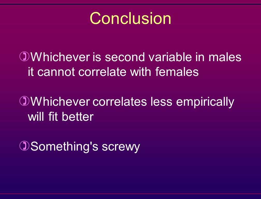 Conclusion ) Whichever is second variable in males it cannot correlate with females ) Whichever correlates less empirically will fit better ) Something s screwy