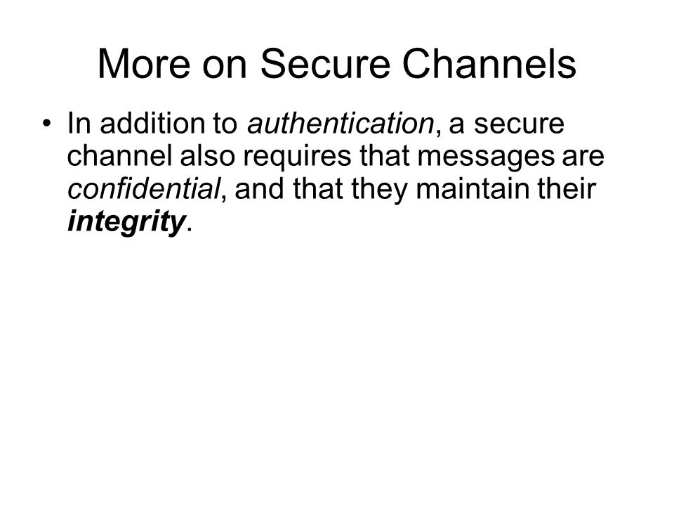 More on Secure Channels In addition to authentication, a secure channel also requires that messages are confidential, and that they maintain their integrity.