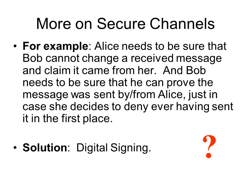 More on Secure Channels For example: Alice needs to be sure that Bob cannot change a received message and claim it came from her.