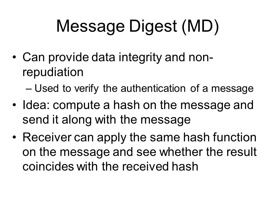 Message Digest (MD) Can provide data integrity and non- repudiation –Used to verify the authentication of a message Idea: compute a hash on the message and send it along with the message Receiver can apply the same hash function on the message and see whether the result coincides with the received hash