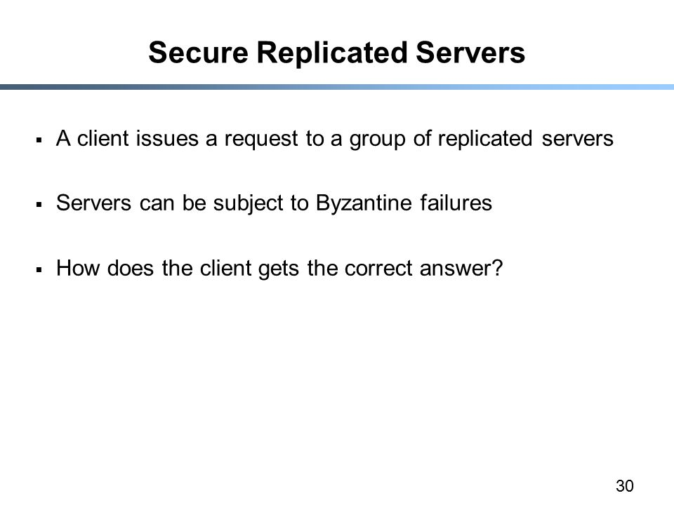 30 Secure Replicated Servers  A client issues a request to a group of replicated servers  Servers can be subject to Byzantine failures  How does the client gets the correct answer
