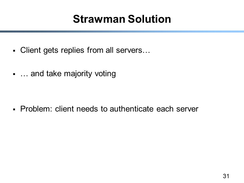 31 Strawman Solution  Client gets replies from all servers…  … and take majority voting  Problem: client needs to authenticate each server