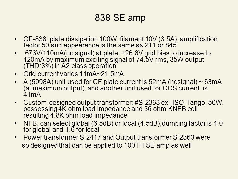 838 SE amp GE-838: plate dissipation 100W, filament 10V (3.5A), amplification factor 50 and appearance is the same as 211 or 845 673V/110mA(no signal) at plate, +26.6V grid bias to increase to 120mA by maximum exciting signal of 74.5V rms, 35W output (THD:3%) in A2 class operation Grid current varies 11mA~21.5mA A (5998A) unit used for CF plate current is 52mA (nosignal) ~ 63mA (at maximum output), and another unit used for CCS current is 41mA Custom-designed output transformer: #S-2363 ex- ISO-Tango, 50W, possessing 4K ohm load impedance and 36 ohm KNFB coil resulting 4.8K ohm load impedance NFB: can select global (6.5dB) or local (4.5dB),dumping factor is 4.0 for global and 1.6 for local Power transformer S-2417 and Output transformer S-2363 were so designed that can be applied to 100TH SE amp as well