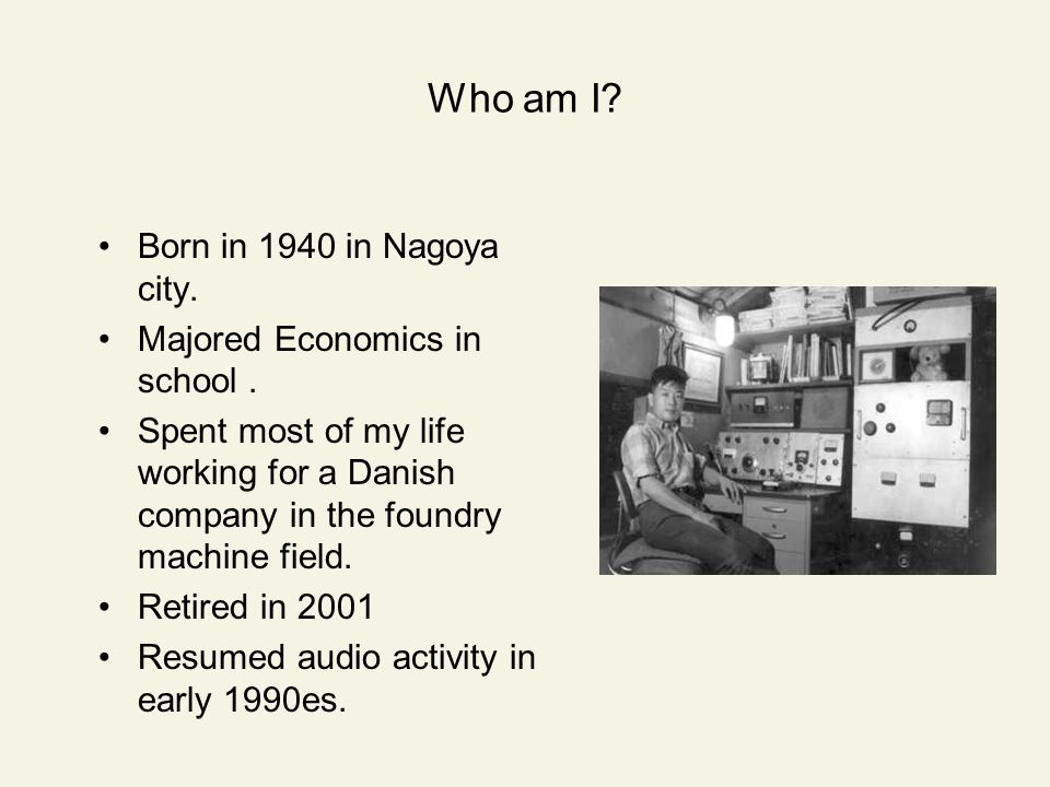 Who am I? Born in 1940 in Nagoya city. Majored Economics in school. Spent most of my life working for a Danish company in the foundry machine field. R