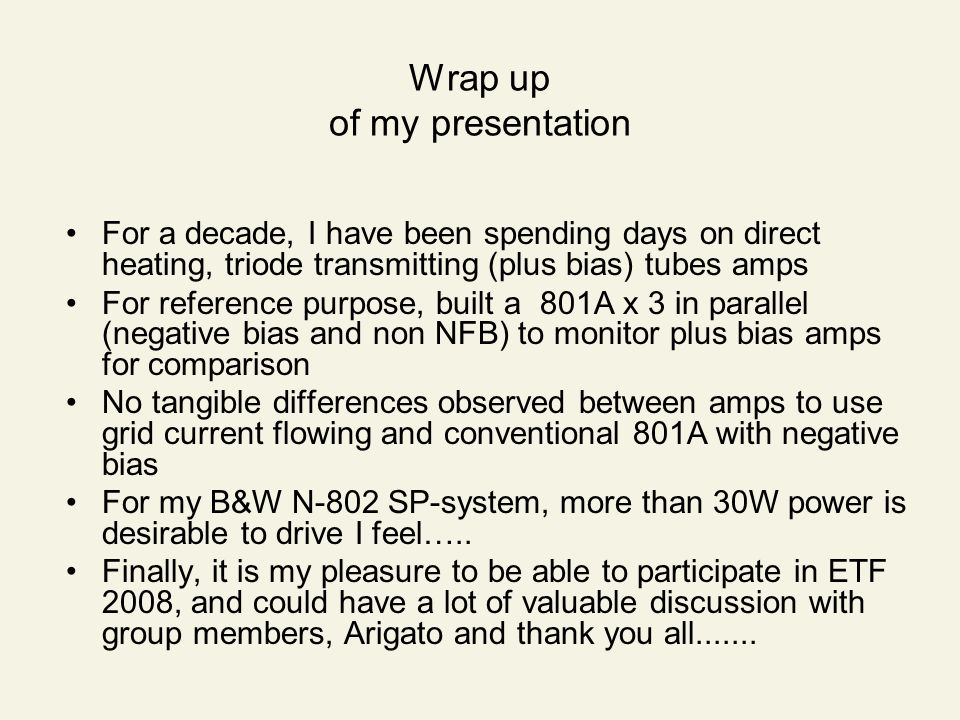 Wrap up of my presentation For a decade, I have been spending days on direct heating, triode transmitting (plus bias) tubes amps For reference purpose