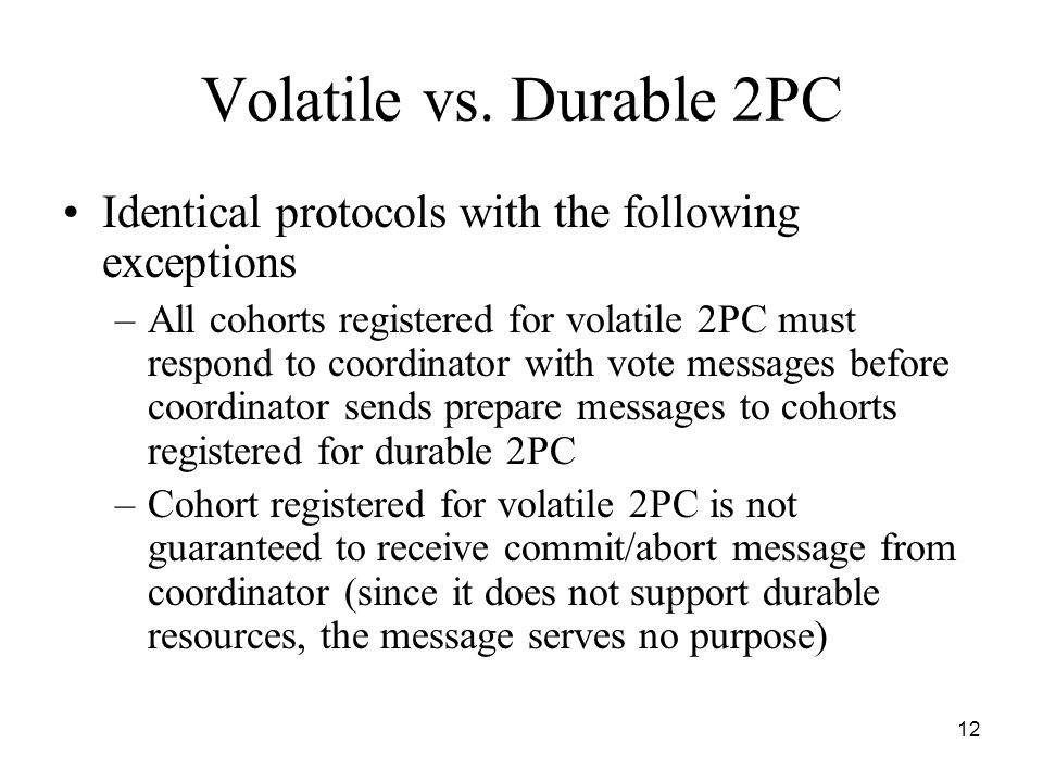12 Volatile vs. Durable 2PC Identical protocols with the following exceptions –All cohorts registered for volatile 2PC must respond to coordinator wit