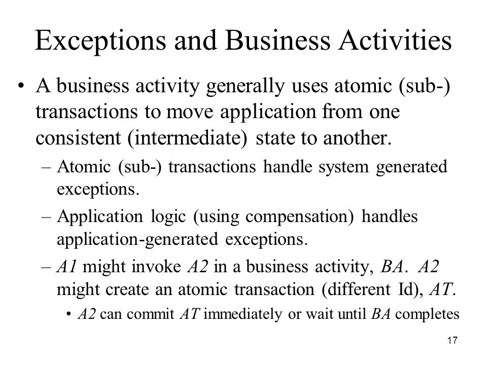 17 Exceptions and Business Activities A business activity generally uses atomic (sub-) transactions to move application from one consistent (intermediate) state to another.