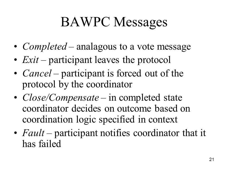 21 BAWPC Messages Completed – analagous to a vote message Exit – participant leaves the protocol Cancel – participant is forced out of the protocol by the coordinator Close/Compensate – in completed state coordinator decides on outcome based on coordination logic specified in context Fault – participant notifies coordinator that it has failed