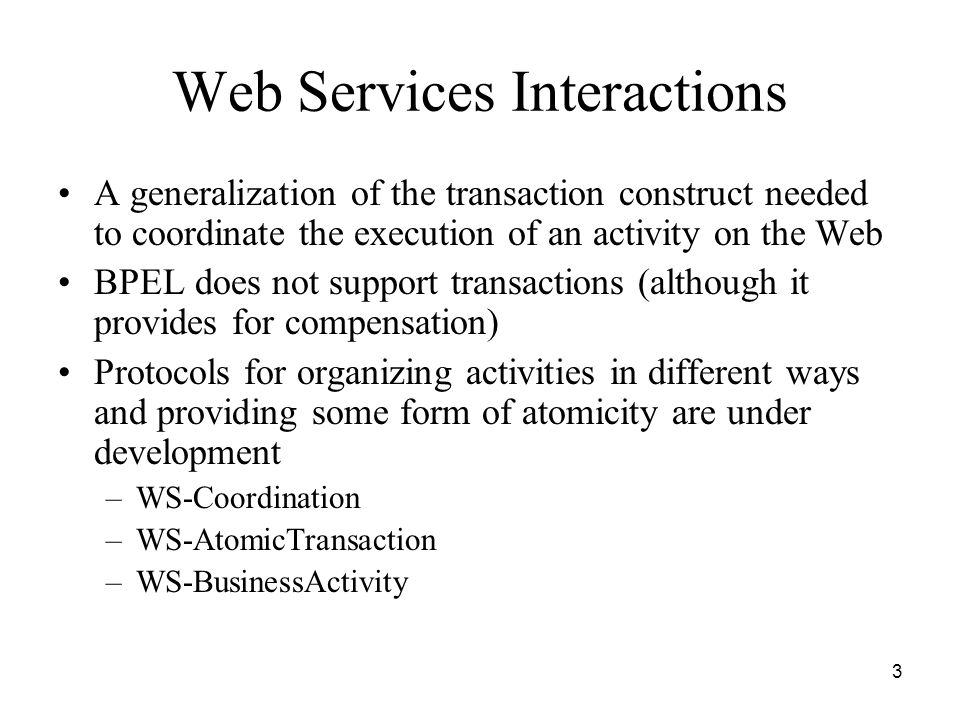 3 Web Services Interactions A generalization of the transaction construct needed to coordinate the execution of an activity on the Web BPEL does not support transactions (although it provides for compensation) Protocols for organizing activities in different ways and providing some form of atomicity are under development –WS-Coordination –WS-AtomicTransaction –WS-BusinessActivity