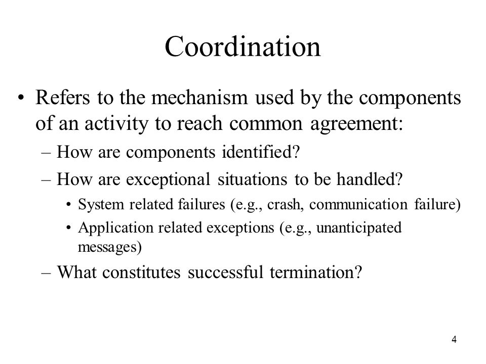4 Coordination Refers to the mechanism used by the components of an activity to reach common agreement: –How are components identified.