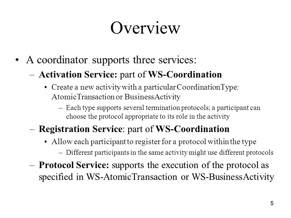 5 Overview A coordinator supports three services: –Activation Service: part of WS-Coordination Create a new activity with a particular CoordinationType: AtomicTransaction or BusinessActivity –Each type supports several termination protocols; a participant can choose the protocol appropriate to its role in the activity –Registration Service: part of WS-Coordination Allow each participant to register for a protocol within the type –Different participants in the same activity might use different protocols –Protocol Service: supports the execution of the protocol as specified in WS-AtomicTransaction or WS-BusinessActivity