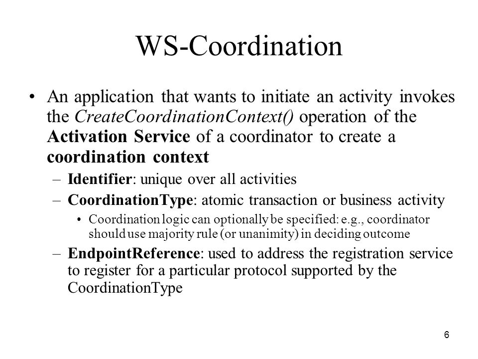 6 WS-Coordination An application that wants to initiate an activity invokes the CreateCoordinationContext() operation of the Activation Service of a coordinator to create a coordination context –Identifier: unique over all activities –CoordinationType: atomic transaction or business activity Coordination logic can optionally be specified: e.g., coordinator should use majority rule (or unanimity) in deciding outcome –EndpointReference: used to address the registration service to register for a particular protocol supported by the CoordinationType