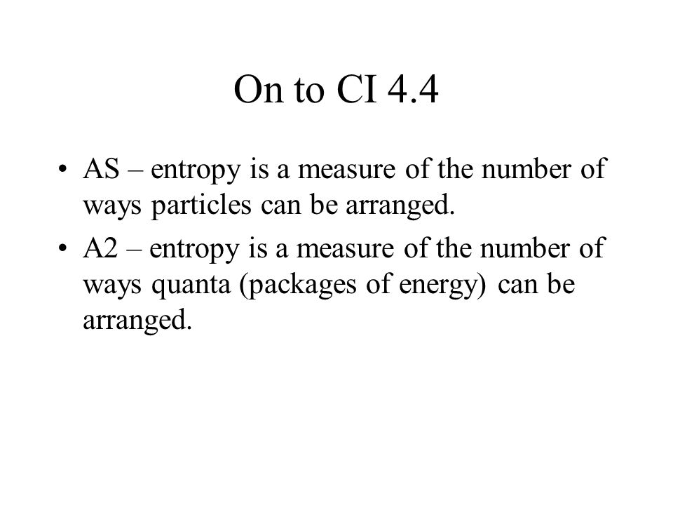 On to CI 4.4 AS – entropy is a measure of the number of ways particles can be arranged.