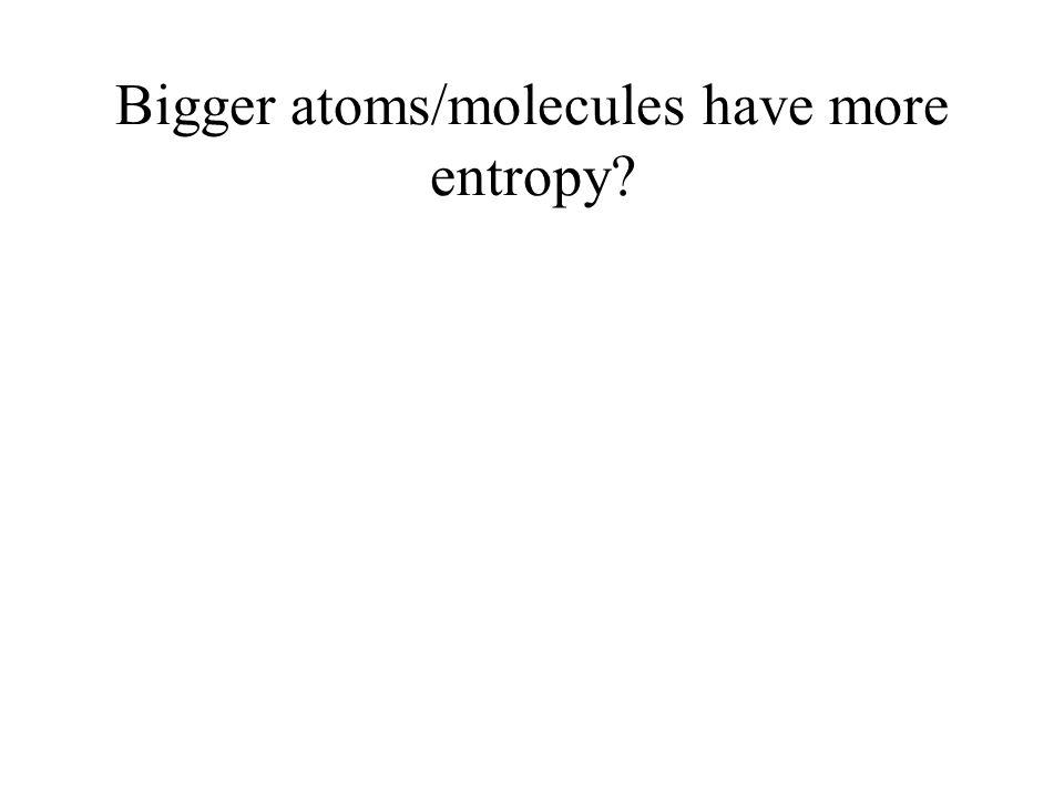 Bigger atoms/molecules have more entropy