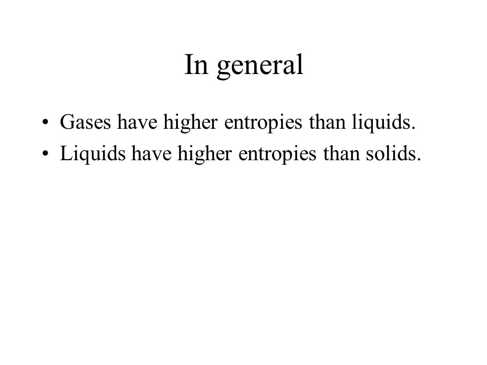 In general Gases have higher entropies than liquids. Liquids have higher entropies than solids.