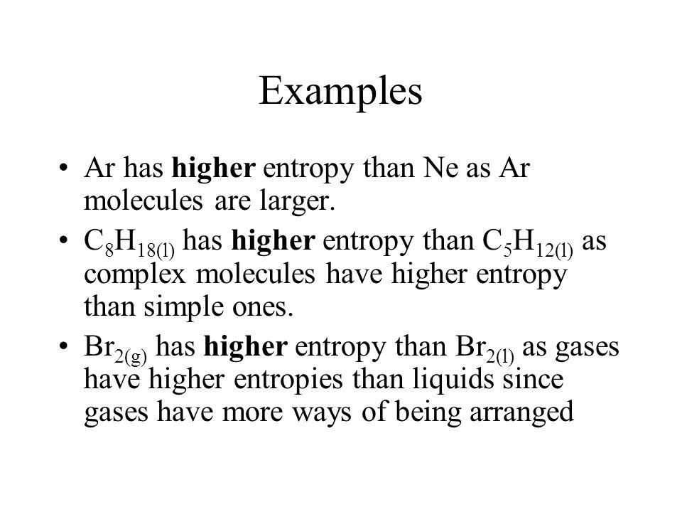 Examples Ar has higher entropy than Ne as Ar molecules are larger.
