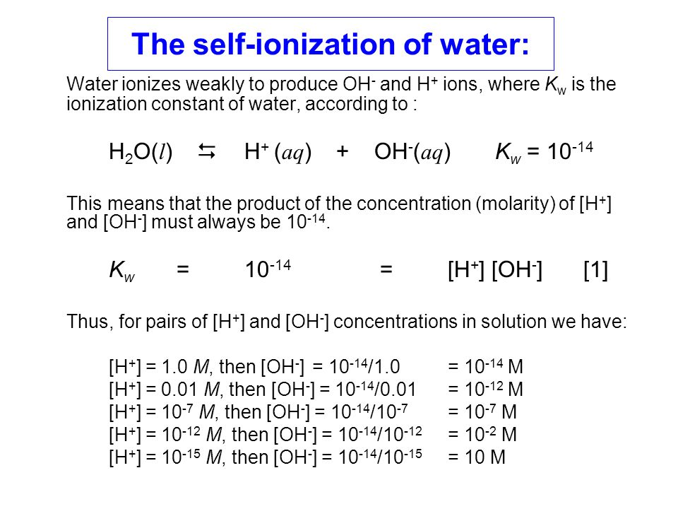 The self-ionization of water: Water ionizes weakly to produce OH - and H + ions, where K w is the ionization constant of water, according to : H 2 O(