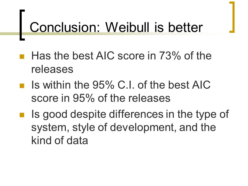 Conclusion: Weibull is better Has the best AIC score in 73% of the releases Is within the 95% C.I. of the best AIC score in 95% of the releases Is goo