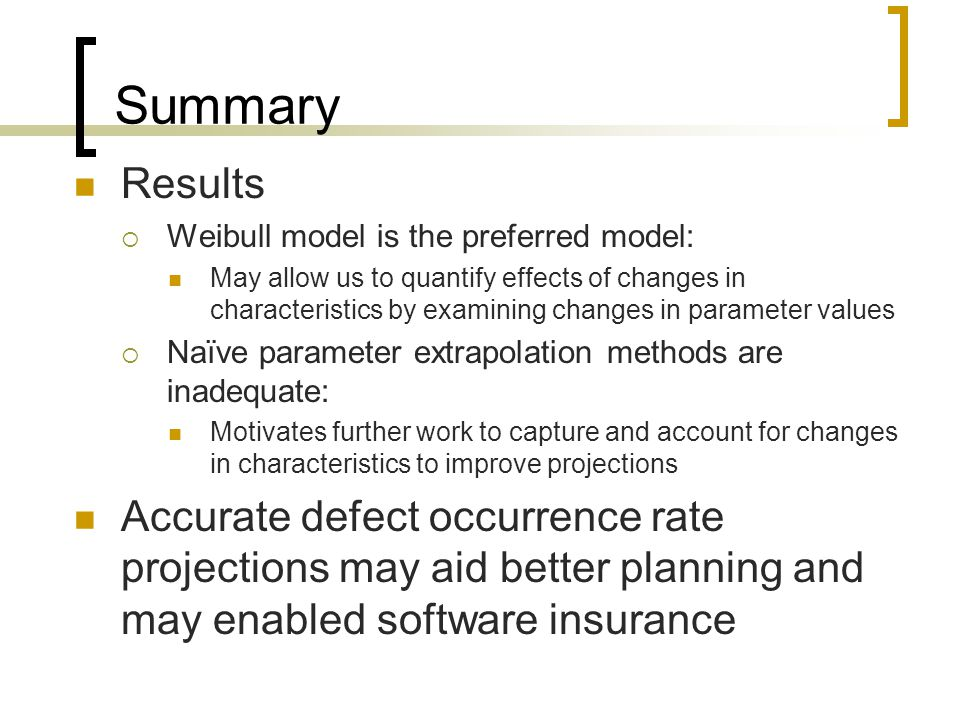Summary Results  Weibull model is the preferred model: May allow us to quantify effects of changes in characteristics by examining changes in parameter values  Naïve parameter extrapolation methods are inadequate: Motivates further work to capture and account for changes in characteristics to improve projections Accurate defect occurrence rate projections may aid better planning and may enabled software insurance