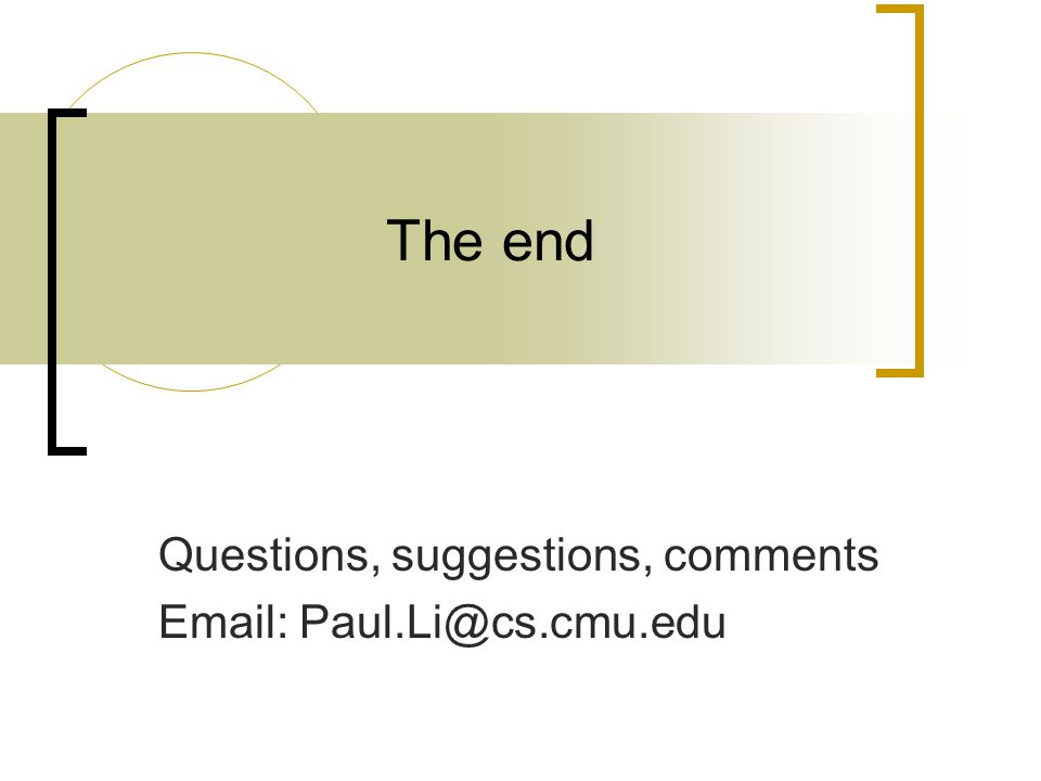 The end Questions, suggestions, comments Email: Paul.Li@cs.cmu.edu