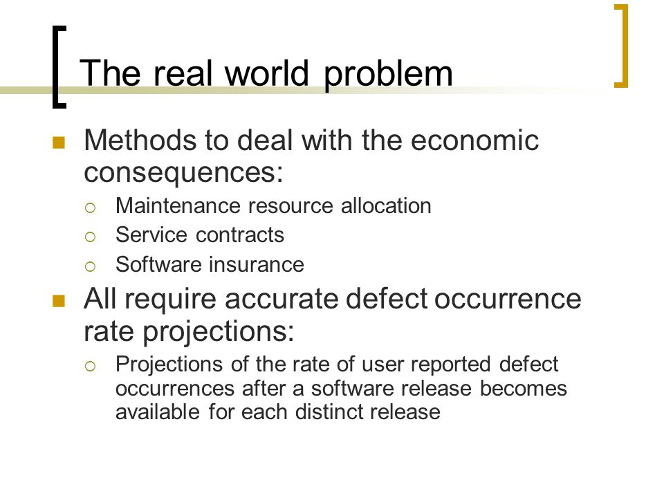 The real world problem Methods to deal with the economic consequences:  Maintenance resource allocation  Service contracts  Software insurance All require accurate defect occurrence rate projections:  Projections of the rate of user reported defect occurrences after a software release becomes available for each distinct release