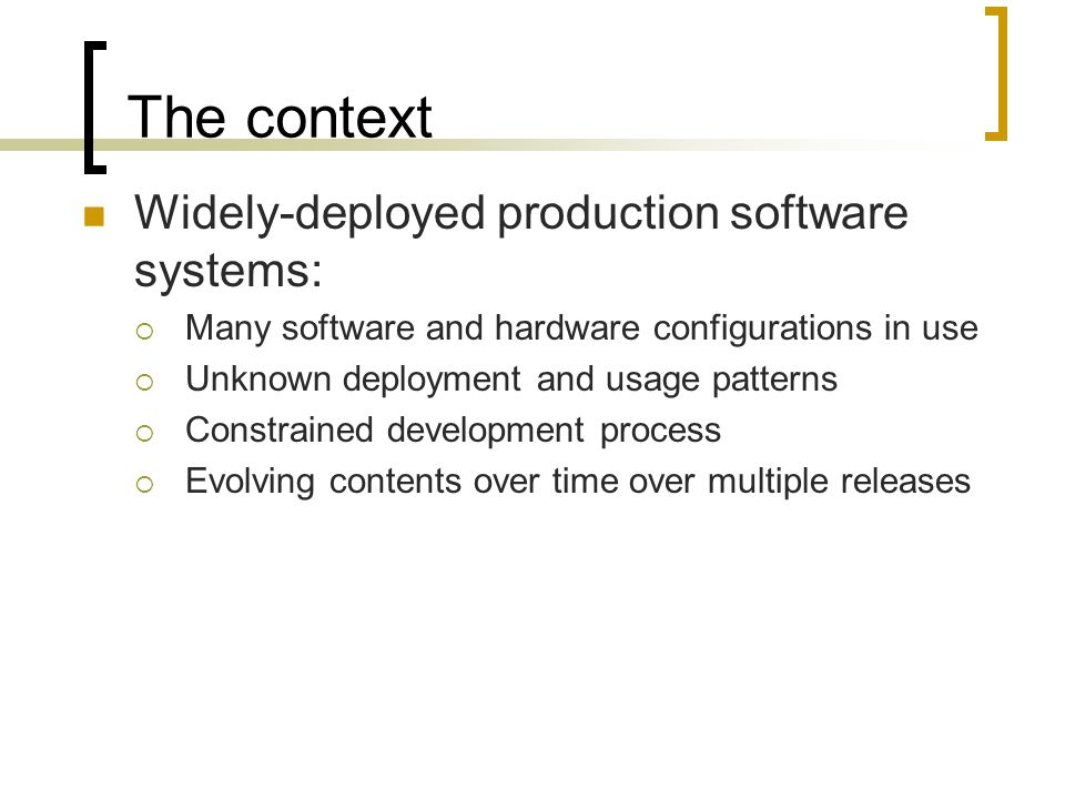 The context Widely-deployed production software systems:  Many software and hardware configurations in use  Unknown deployment and usage patterns 