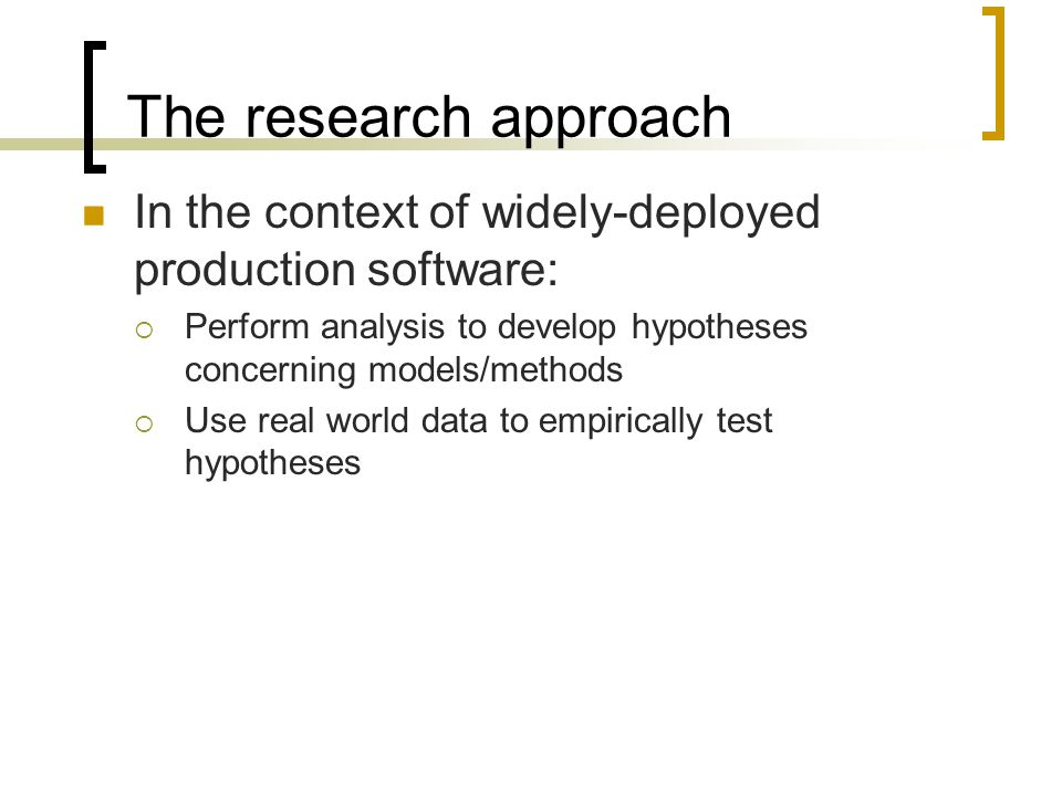 The research approach In the context of widely-deployed production software:  Perform analysis to develop hypotheses concerning models/methods  Use real world data to empirically test hypotheses