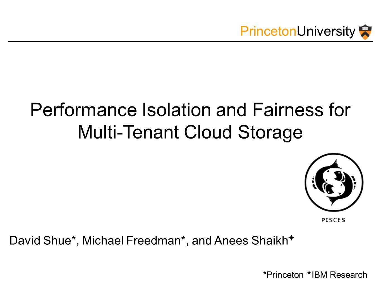 PrincetonUniversity Performance Isolation and Fairness for Multi-Tenant Cloud Storage David Shue*, Michael Freedman*, and Anees Shaikh ✦ *Princeton ✦ IBM Research