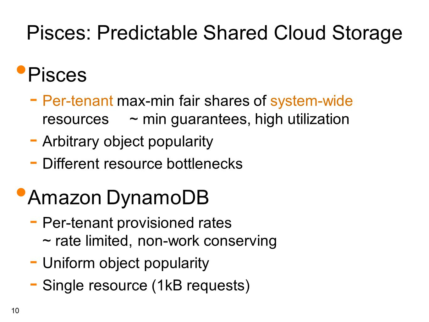 10 Pisces: Predictable Shared Cloud Storage Pisces - Per-tenant max-min fair shares of system-wide resources ~ min guarantees, high utilization - Arbitrary object popularity - Different resource bottlenecks Amazon DynamoDB - Per-tenant provisioned rates ~ rate limited, non-work conserving - Uniform object popularity - Single resource (1kB requests)