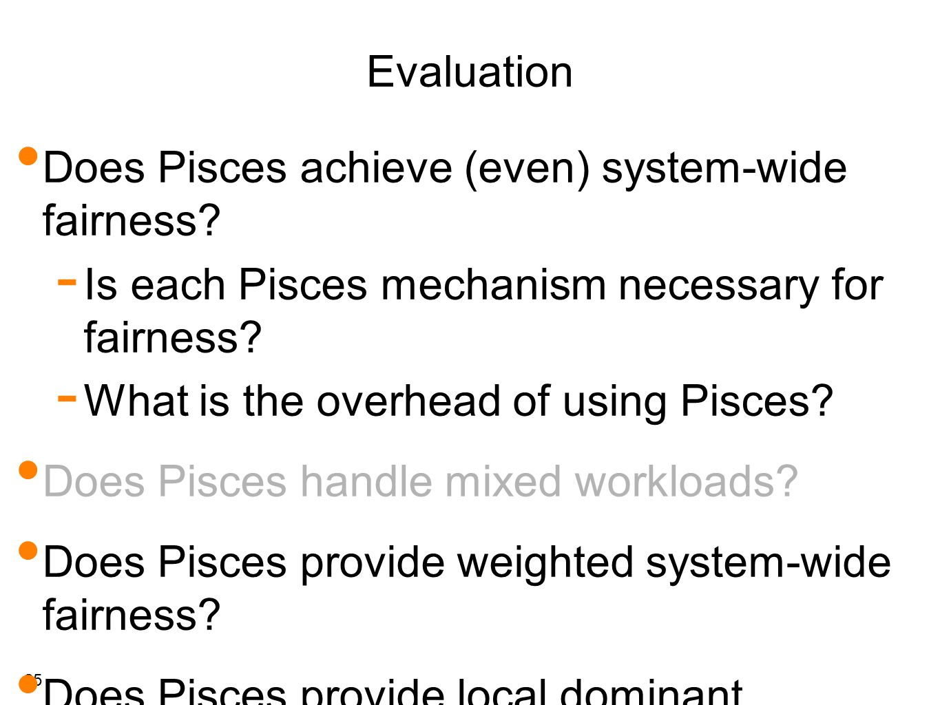 25 Evaluation Does Pisces achieve (even) system-wide fairness?  Is each Pisces mechanism necessary for fairness?  What is the overhead of using Pisc