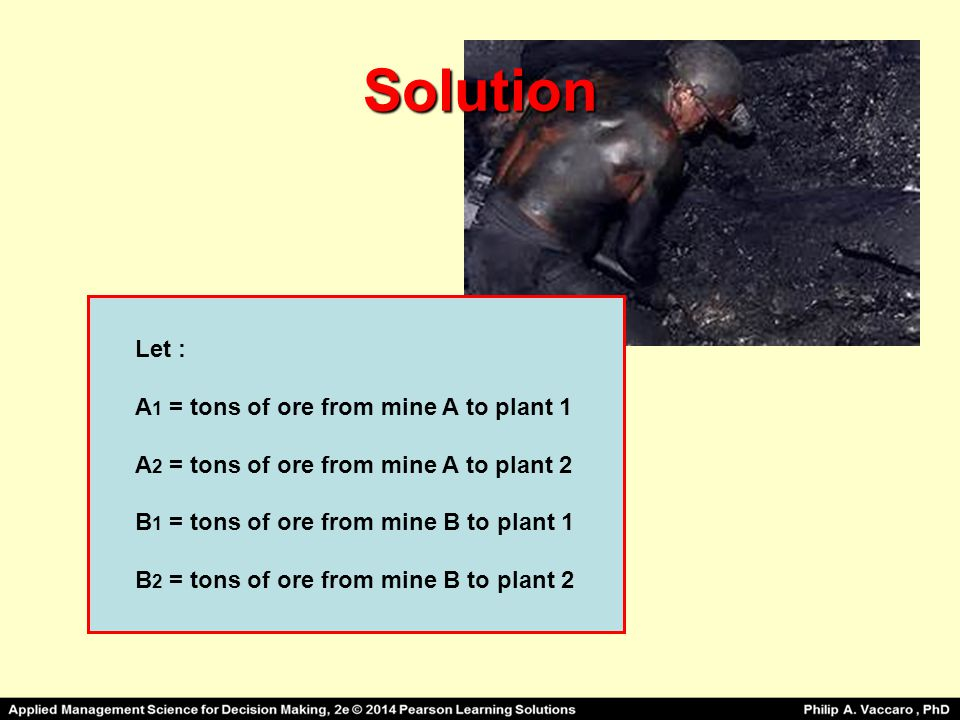 Solution Let : A 1 = tons of ore from mine A to plant 1 A 2 = tons of ore from mine A to plant 2 B 1 = tons of ore from mine B to plant 1 B 2 = tons o
