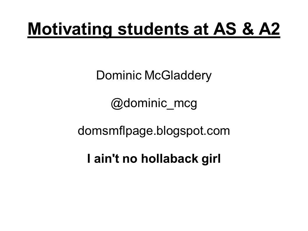 Motivating students at AS & A2 Dominic McGladdery @dominic_mcg domsmflpage.blogspot.com I ain t no hollaback girl