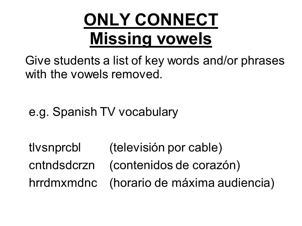 ONLY CONNECT Missing vowels Give students a list of key words and/or phrases with the vowels removed.