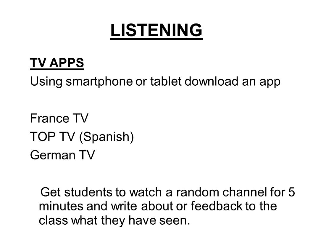 LISTENING TV APPS Using smartphone or tablet download an app France TV TOP TV (Spanish) German TV Get students to watch a random channel for 5 minutes and write about or feedback to the class what they have seen.