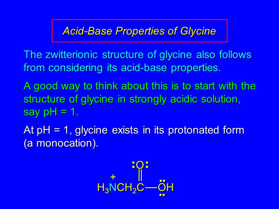 Acid-Base Properties of Glycine The zwitterionic structure of glycine also follows from considering its acid-base properties.