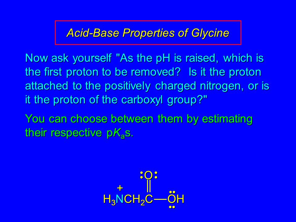 Acid-Base Properties of Glycine Now ask yourself As the pH is raised, which is the first proton to be removed.