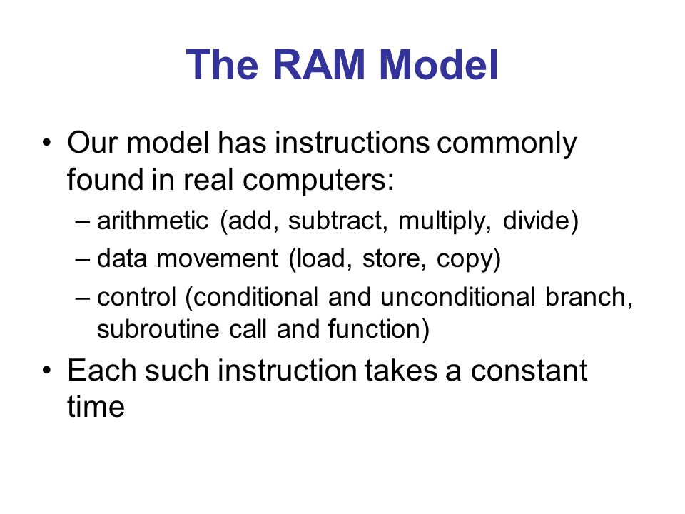 The RAM Model Our model has instructions commonly found in real computers: –arithmetic (add, subtract, multiply, divide) –data movement (load, store, copy) –control (conditional and unconditional branch, subroutine call and function) Each such instruction takes a constant time