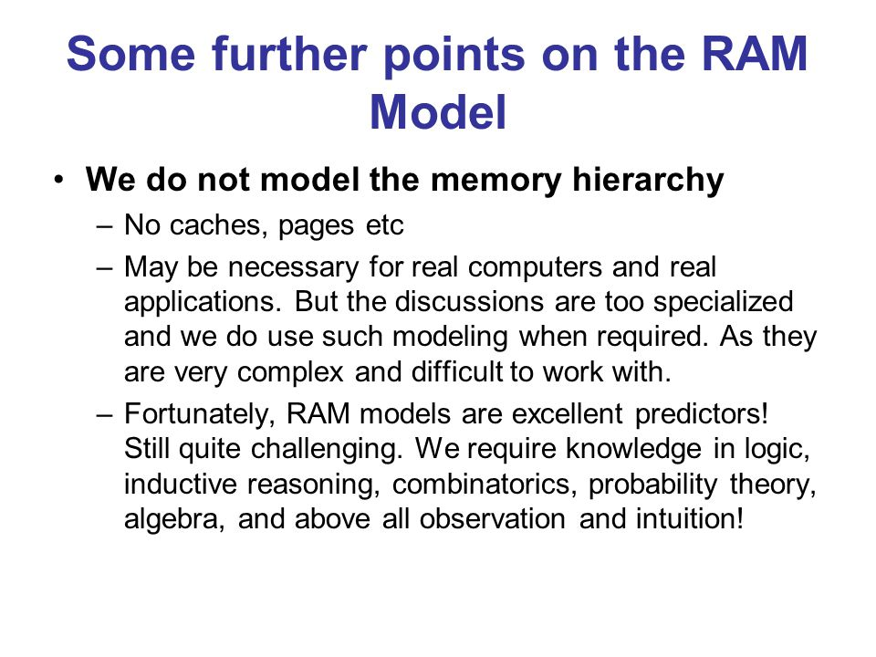 Some further points on the RAM Model We do not model the memory hierarchy –No caches, pages etc –May be necessary for real computers and real applications.