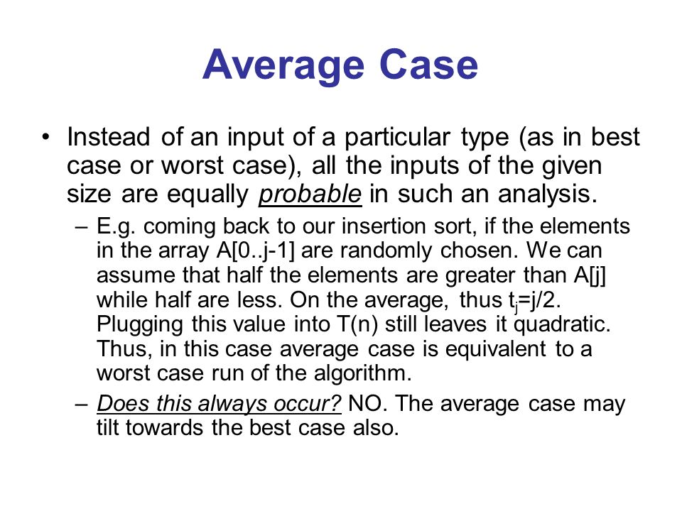 Average Case Instead of an input of a particular type (as in best case or worst case), all the inputs of the given size are equally probable in such an analysis.