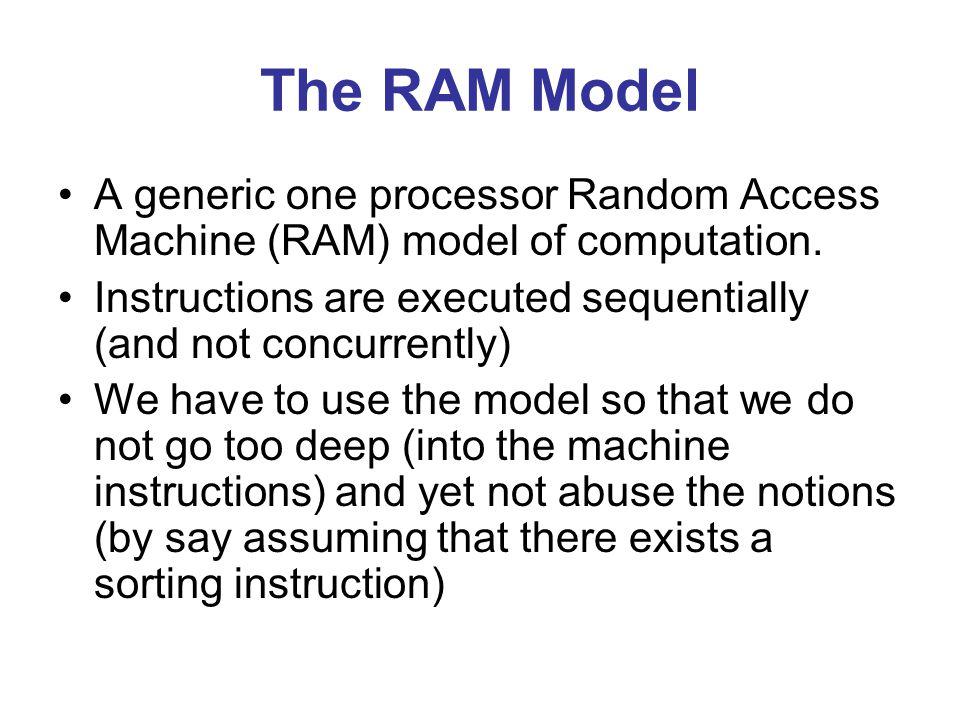 The RAM Model A generic one processor Random Access Machine (RAM) model of computation.