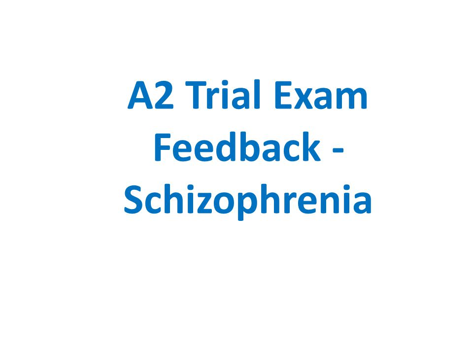 A2 Trial Exam Feedback - Schizophrenia