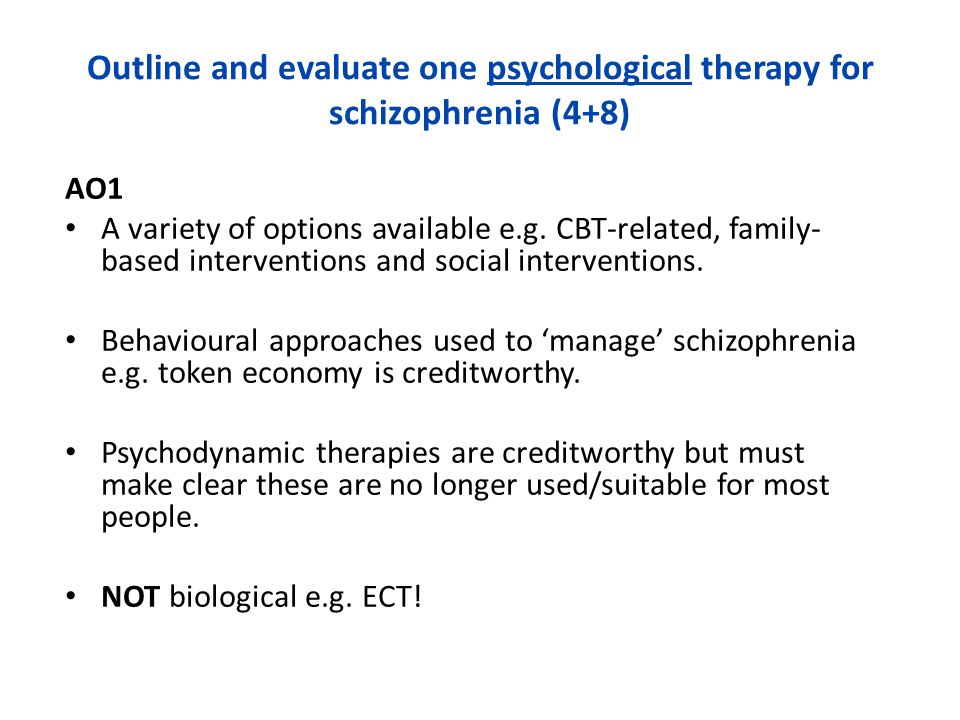 Outline and evaluate one psychological therapy for schizophrenia (4+8) AO1 A variety of options available e.g. CBT-related, family- based intervention