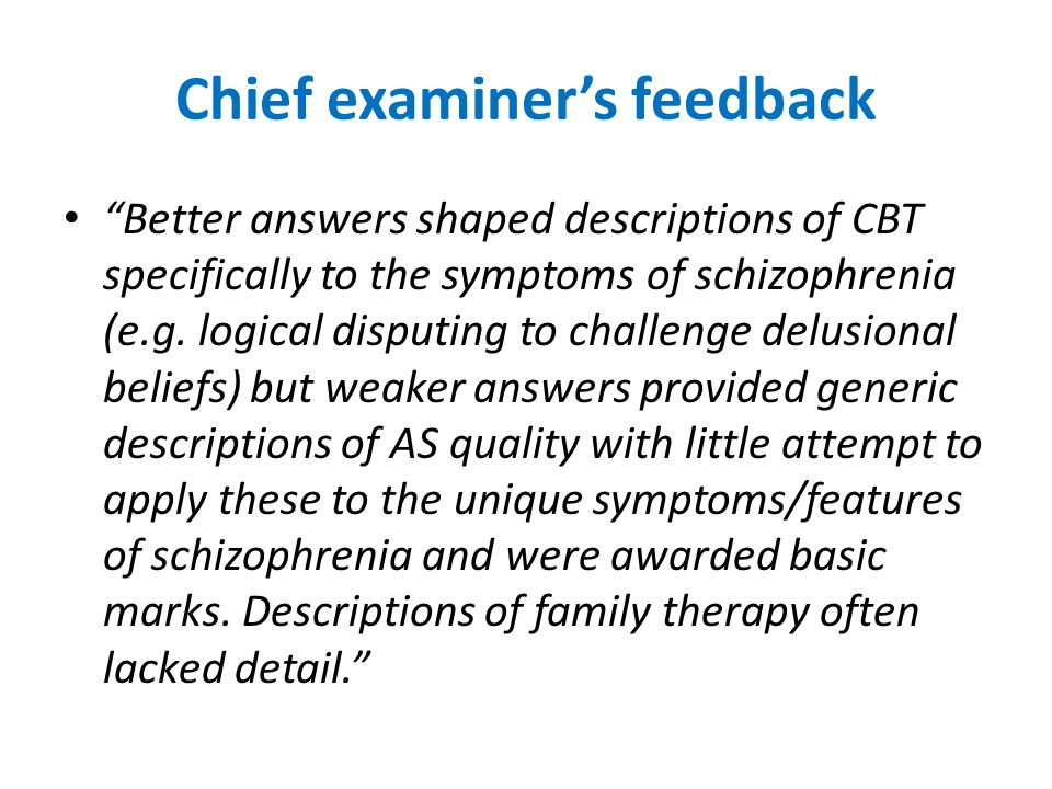 "Chief examiner's feedback ""Better answers shaped descriptions of CBT specifically to the symptoms of schizophrenia (e.g. logical disputing to challeng"