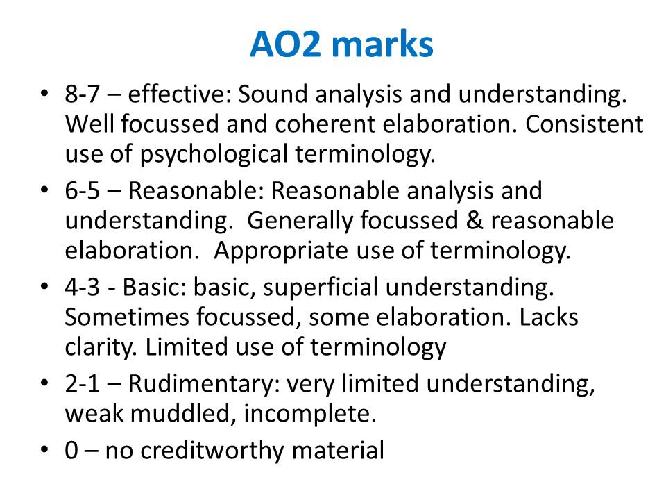 AO2 marks 8-7 – effective: Sound analysis and understanding. Well focussed and coherent elaboration. Consistent use of psychological terminology. 6-5