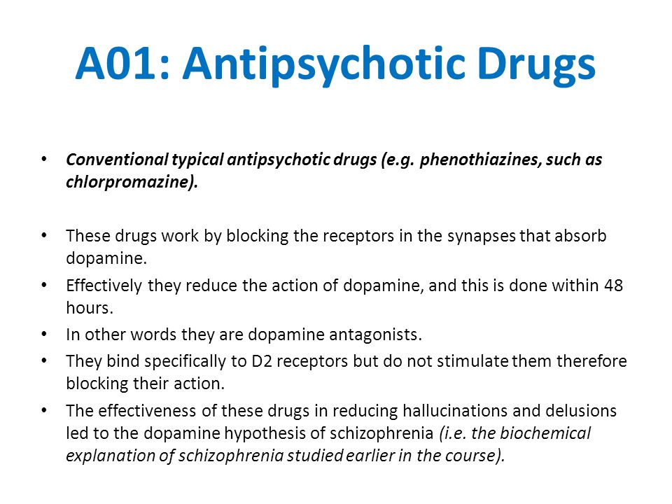 A01: Antipsychotic Drugs Conventional typical antipsychotic drugs (e.g. phenothiazines, such as chlorpromazine). These drugs work by blocking the rece