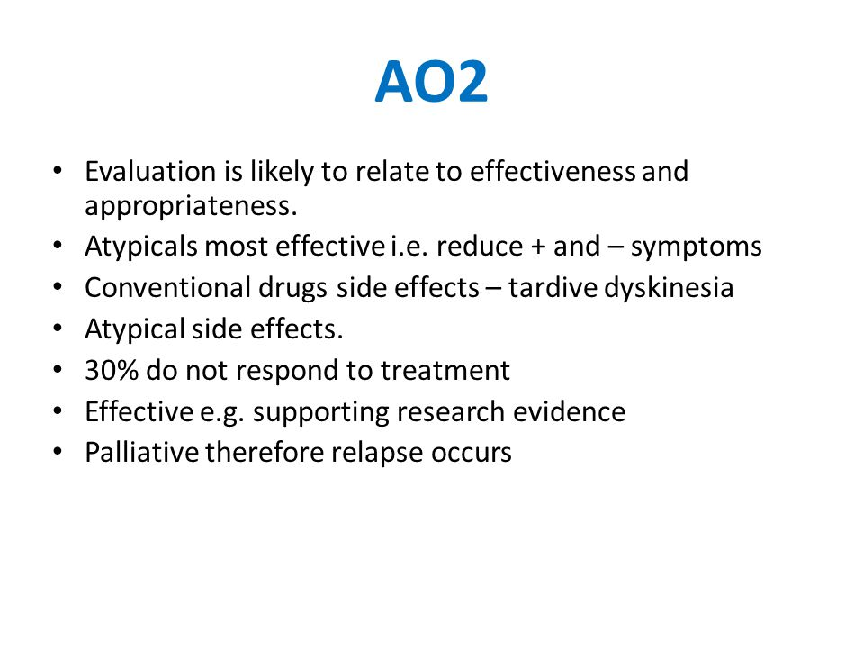 AO2 Evaluation is likely to relate to effectiveness and appropriateness. Atypicals most effective i.e. reduce + and – symptoms Conventional drugs side